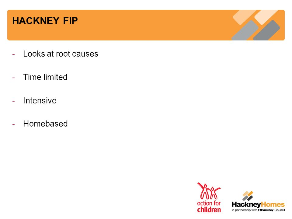 HACKNEY FIP -Looks at root causes -Time limited -Intensive -Homebased