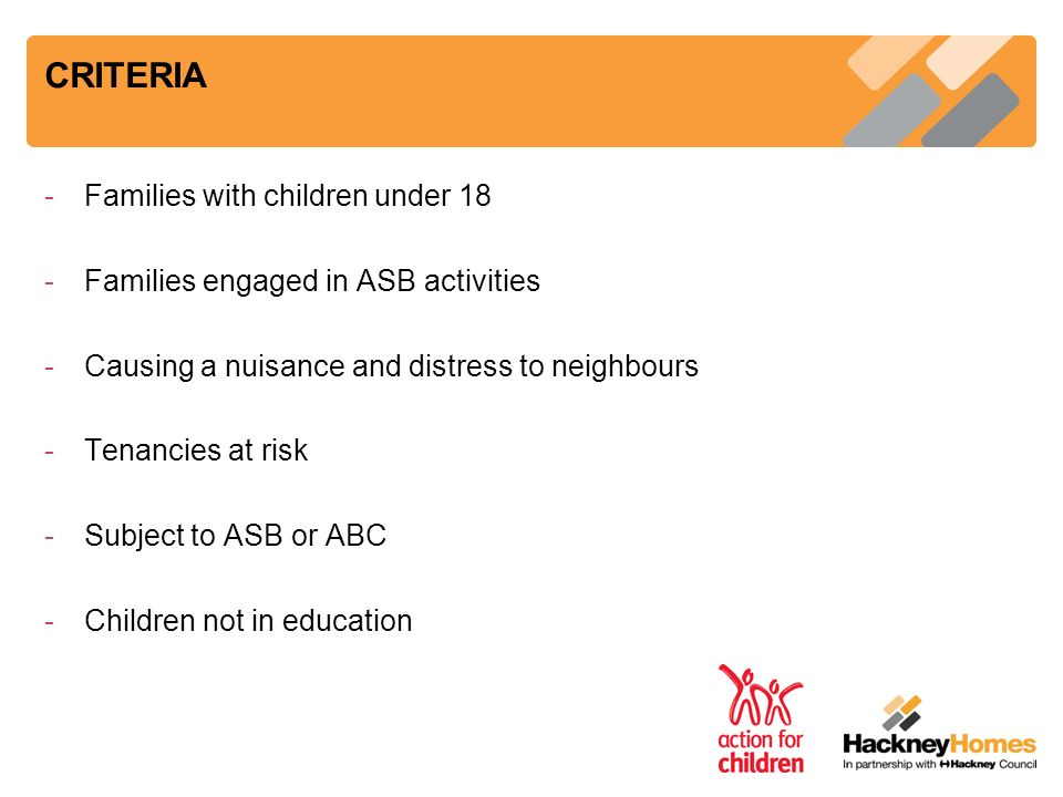 CRITERIA -Families with children under 18 -Families engaged in ASB activities -Causing a nuisance and distress to neighbours -Tenancies at risk -Subje