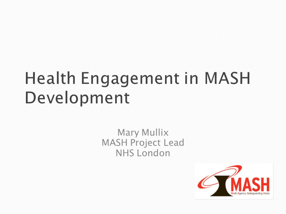 Health Engagement in MASH Development Mary Mullix MASH Project Lead NHS London