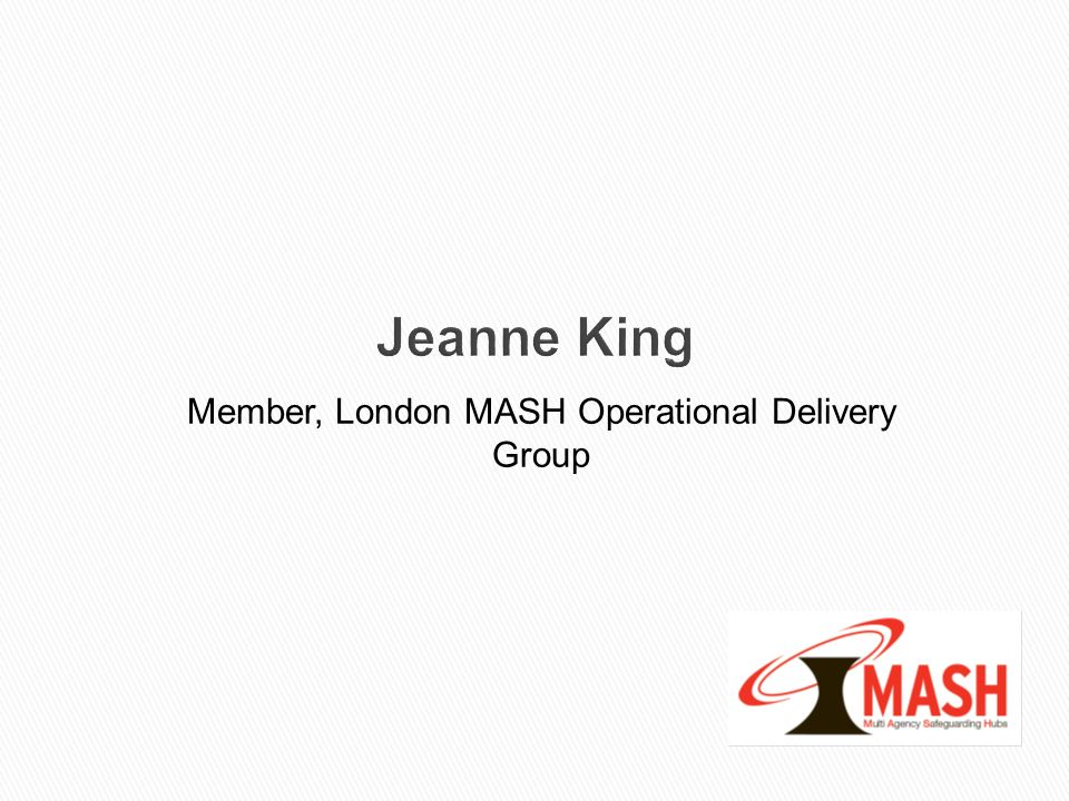 Jeanne King Member, London MASH Operational Delivery Group