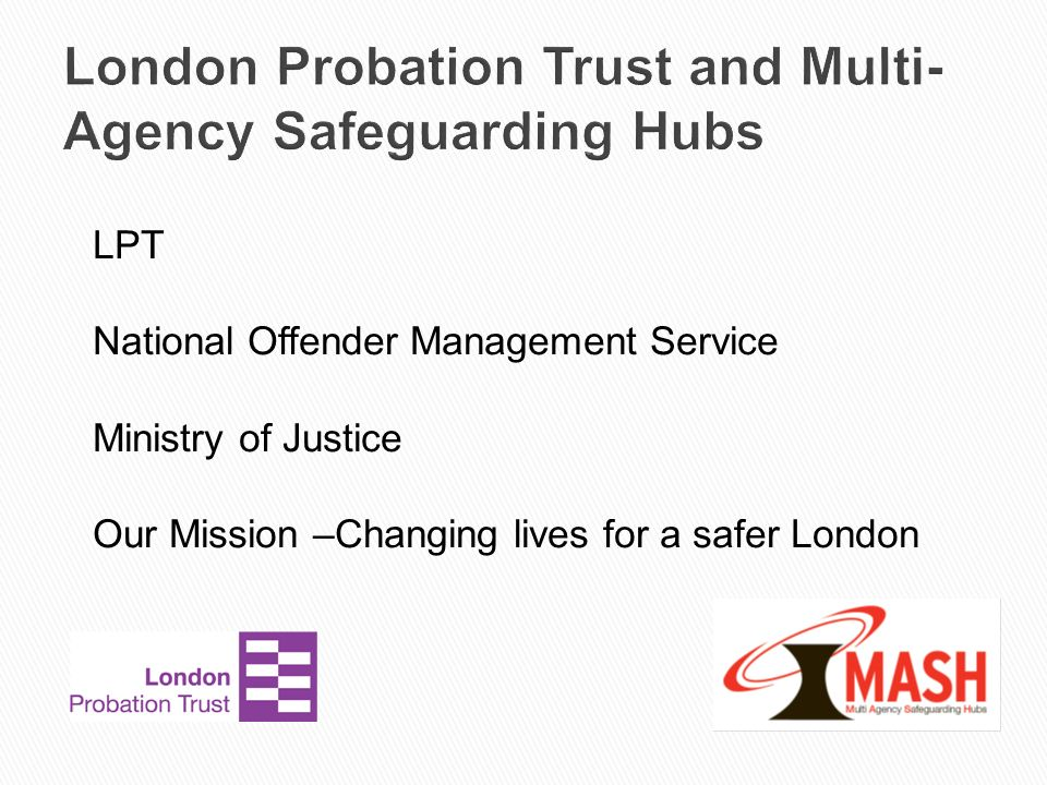London Probation Trust and Multi- Agency Safeguarding Hubs LPT National Offender Management Service Ministry of Justice Our Mission –Changing lives fo