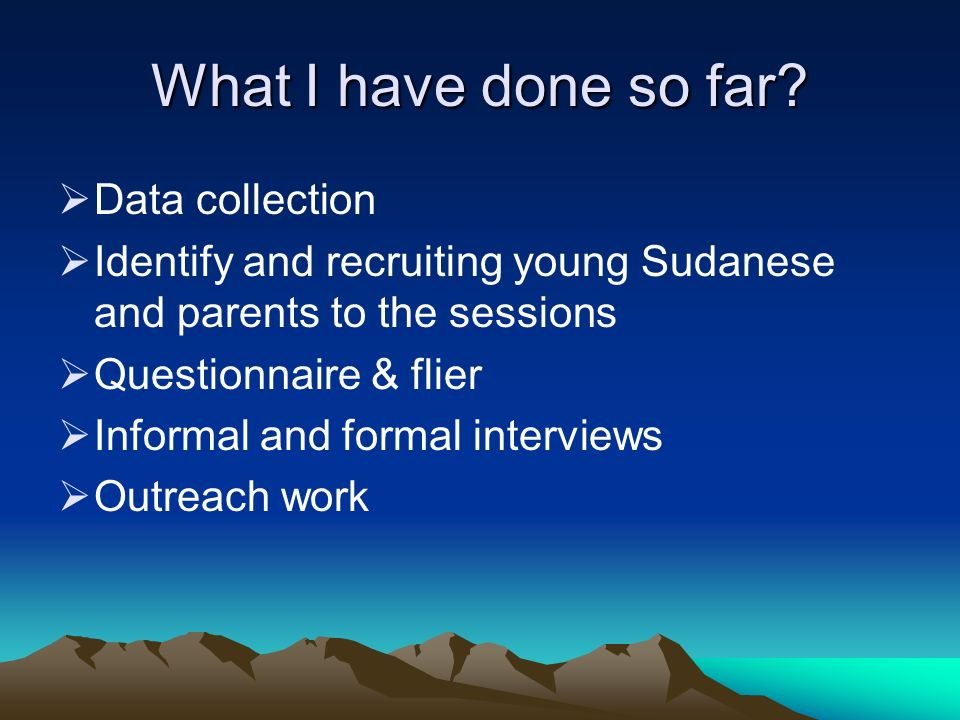 What I have done so far? Data collection Identify and recruiting young Sudanese and parents to the sessions Questionnaire & flier Informal and formal
