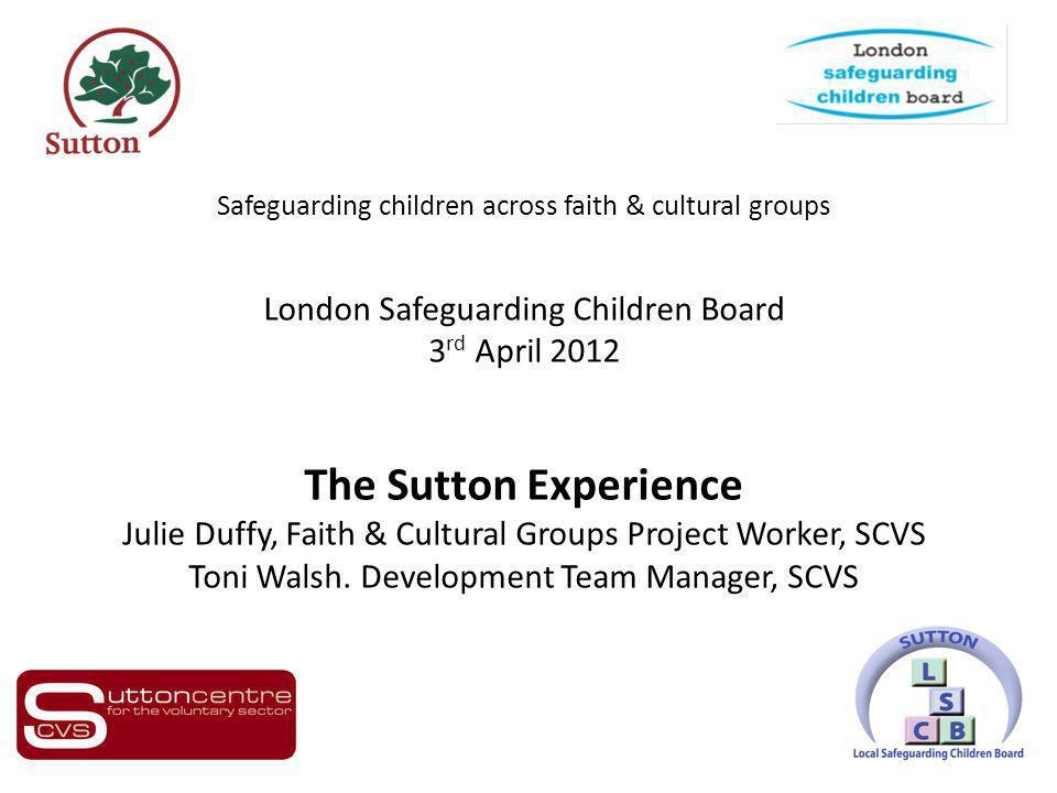 Safeguarding children across faith & cultural groups London Safeguarding Children Board 3 rd April 2012 The Sutton Experience Julie Duffy, Faith & Cul