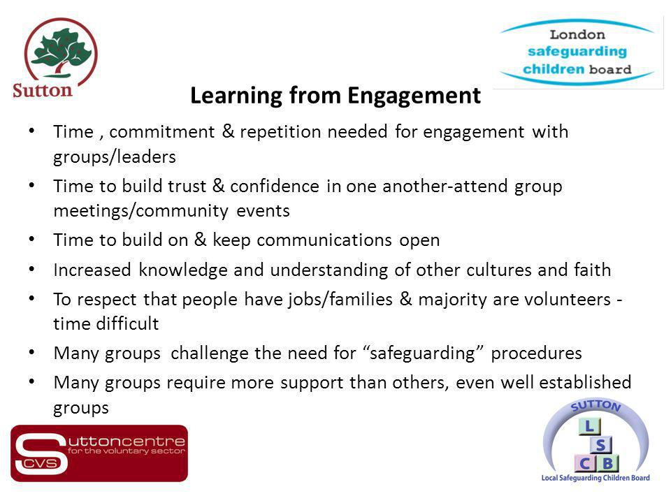 Learning from Engagement Time, commitment & repetition needed for engagement with groups/leaders Time to build trust & confidence in one another-attend group meetings/community events Time to build on & keep communications open Increased knowledge and understanding of other cultures and faith To respect that people have jobs/families & majority are volunteers - time difficult Many groups challenge the need for safeguarding procedures Many groups require more support than others, even well established groups