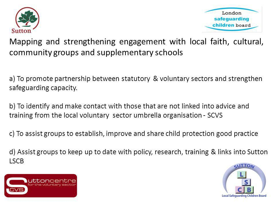 Mapping and strengthening engagement with local faith, cultural, community groups and supplementary schools a) To promote partnership between statutory & voluntary sectors and strengthen safeguarding capacity.