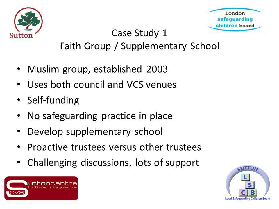 Case Study 1 Faith Group / Supplementary School Muslim group, established 2003 Uses both council and VCS venues Self-funding No safeguarding practice in place Develop supplementary school Proactive trustees versus other trustees Challenging discussions, lots of support