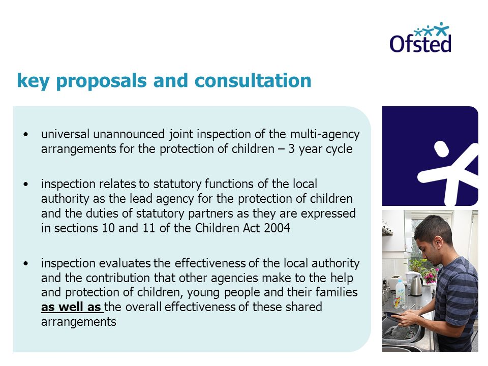 universal unannounced joint inspection of the multi-agency arrangements for the protection of children – 3 year cycle inspection relates to statutory functions of the local authority as the lead agency for the protection of children and the duties of statutory partners as they are expressed in sections 10 and 11 of the Children Act 2004 inspection evaluates the effectiveness of the local authority and the contribution that other agencies make to the help and protection of children, young people and their families as well as the overall effectiveness of these shared arrangements key proposals and consultation