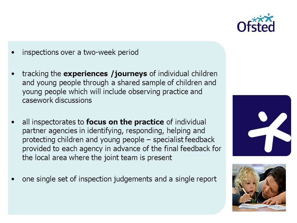 inspections over a two-week period tracking the experiences /journeys of individual children and young people through a shared sample of children and young people which will include observing practice and casework discussions all inspectorates to focus on the practice of individual partner agencies in identifying, responding, helping and protecting children and young people – specialist feedback provided to each agency in advance of the final feedback for the local area where the joint team is present one single set of inspection judgements and a single report