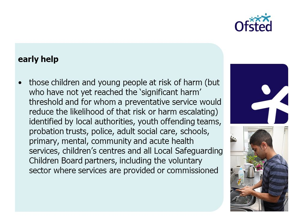 early help those children and young people at risk of harm (but who have not yet reached the significant harm threshold and for whom a preventative service would reduce the likelihood of that risk or harm escalating) identified by local authorities, youth offending teams, probation trusts, police, adult social care, schools, primary, mental, community and acute health services, childrens centres and all Local Safeguarding Children Board partners, including the voluntary sector where services are provided or commissioned