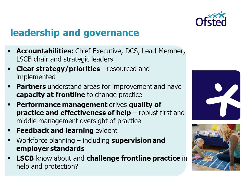 Accountabilities: Chief Executive, DCS, Lead Member, LSCB chair and strategic leaders Clear strategy/priorities – resourced and implemented Partners understand areas for improvement and have capacity at frontline to change practice Performance management drives quality of practice and effectiveness of help – robust first and middle management oversight of practice Feedback and learning evident Workforce planning – including supervision and employer standards LSCB know about and challenge frontline practice in help and protection.