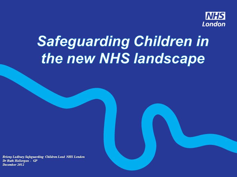 Briony Ladbury Safeguarding Children Lead NHS London Dr Ruth Hallergan - GP December 2012