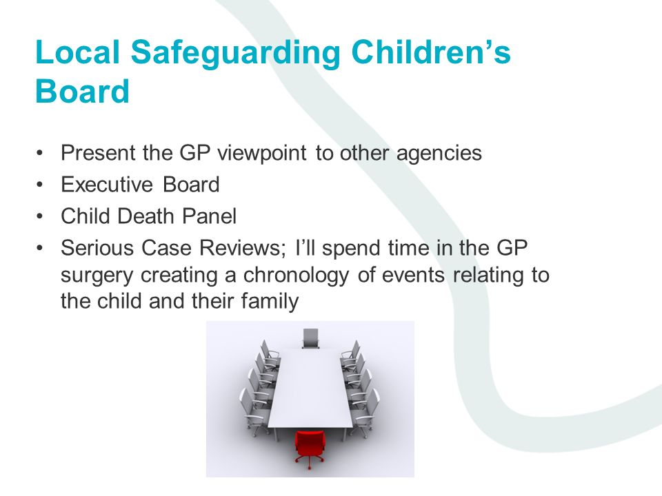 Local Safeguarding Childrens Board Present the GP viewpoint to other agencies Executive Board Child Death Panel Serious Case Reviews; Ill spend time in the GP surgery creating a chronology of events relating to the child and their family