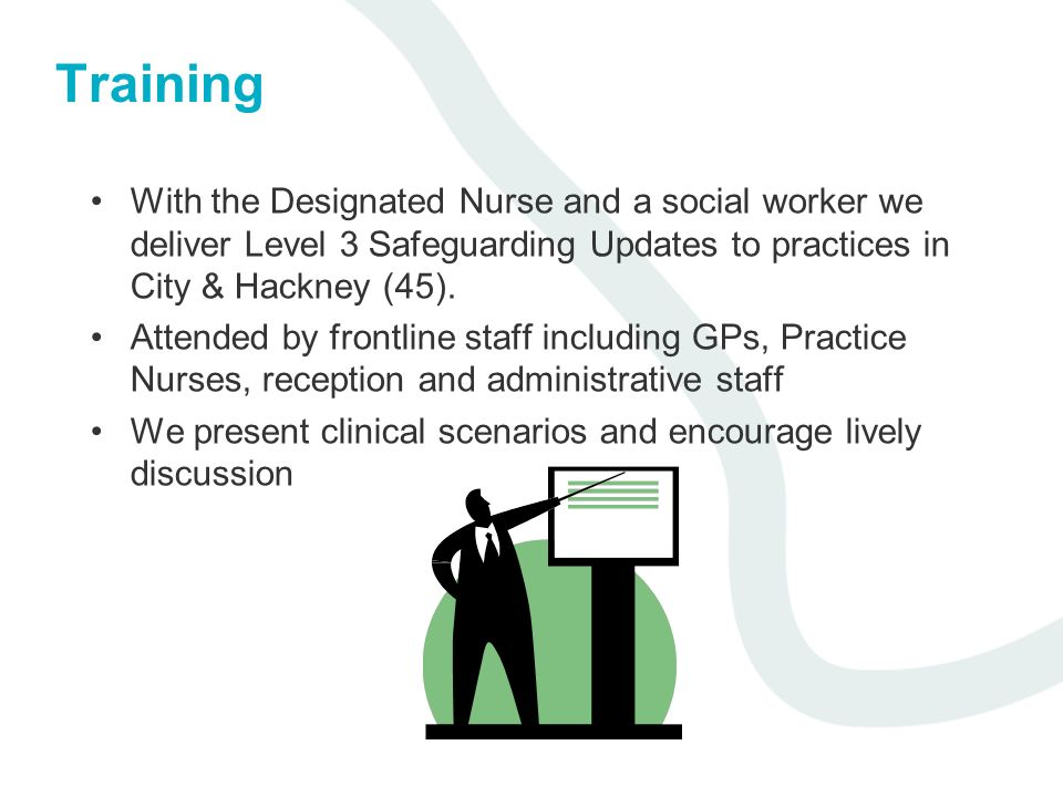 Training With the Designated Nurse and a social worker we deliver Level 3 Safeguarding Updates to practices in City & Hackney (45). Attended by frontl