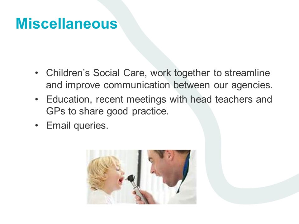 Miscellaneous Childrens Social Care, work together to streamline and improve communication between our agencies. Education, recent meetings with head