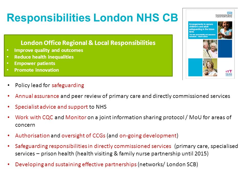 Responsibilities London NHS CB London Office Regional & Local Responsibilities Improve quality and outcomes Reduce health inequalities Empower patients Promote innovation Policy lead for safeguarding Annual assurance and peer review of primary care and directly commissioned services Specialist advice and support to NHS Work with CQC and Monitor on a joint information sharing protocol / MoU for areas of concern Authorisation and oversight of CCGs (and on-going development) Safeguarding responsibilities in directly commissioned services (primary care, specialised services – prison health (health visiting & family nurse partnership until 2015) Developing and sustaining effective partnerships (networks/ London SCB)