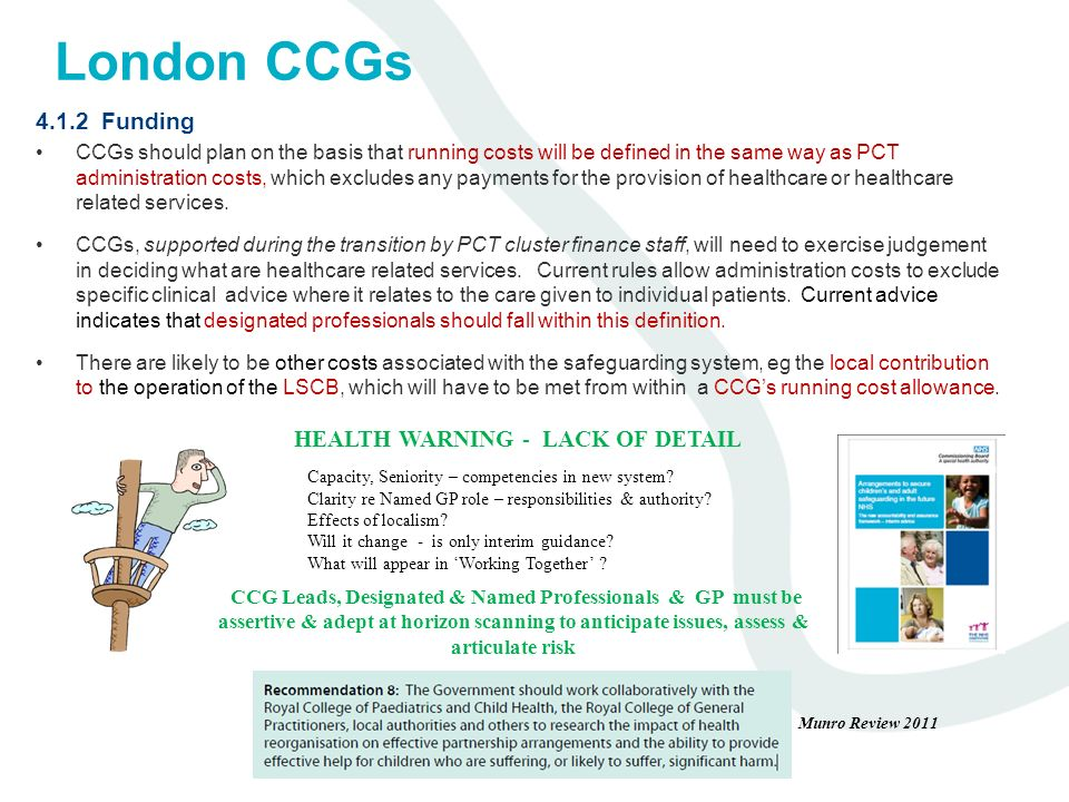 London CCGs 4.1.2 Funding CCGs should plan on the basis that running costs will be defined in the same way as PCT administration costs, which excludes