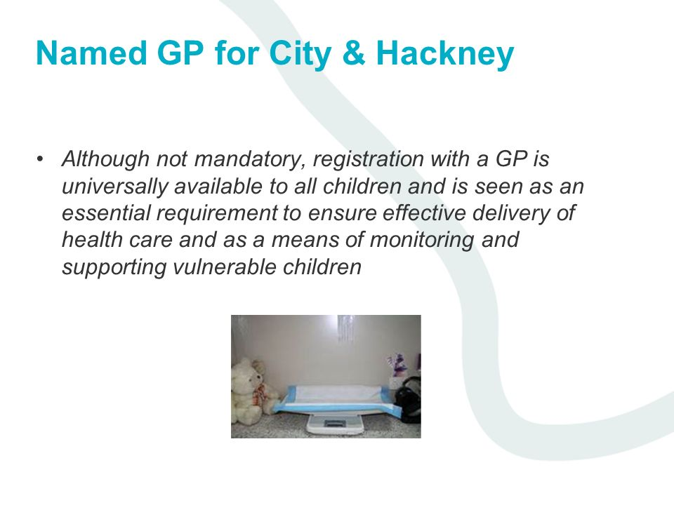 Named GP for City & Hackney Although not mandatory, registration with a GP is universally available to all children and is seen as an essential requir