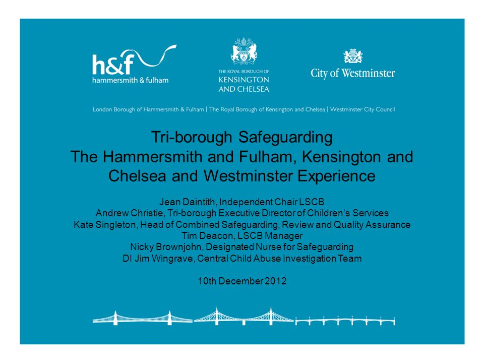 Tri-borough Safeguarding The Hammersmith and Fulham, Kensington and Chelsea and Westminster Experience Jean Daintith, Independent Chair LSCB Andrew Ch