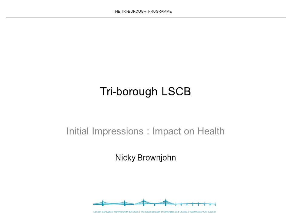 THE TRI-BOROUGH PROGRAMME Tri-borough LSCB Initial Impressions : Impact on Health Nicky Brownjohn