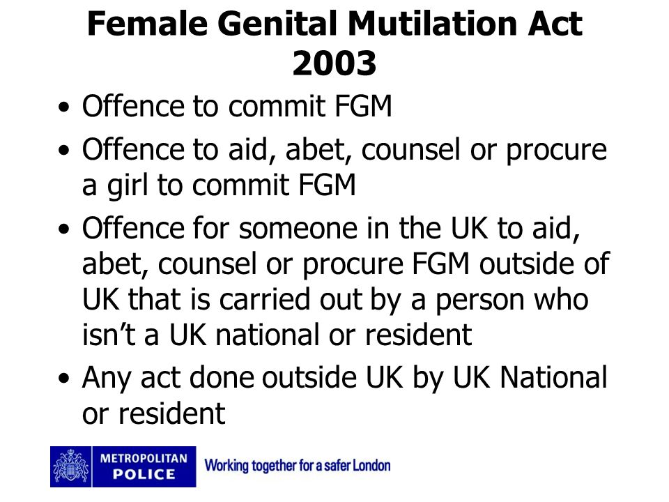 Female Genital Mutilation Act 2003 Offence to commit FGM Offence to aid, abet, counsel or procure a girl to commit FGM Offence for someone in the UK to aid, abet, counsel or procure FGM outside of UK that is carried out by a person who isnt a UK national or resident Any act done outside UK by UK National or resident