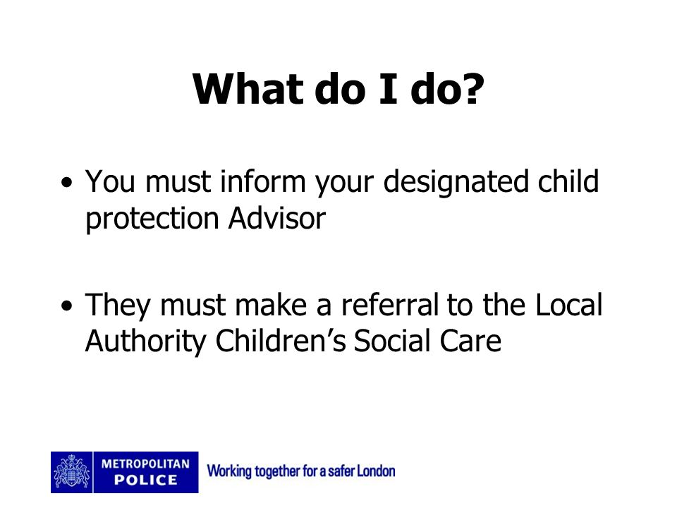 What do I do? You must inform your designated child protection Advisor They must make a referral to the Local Authority Childrens Social Care