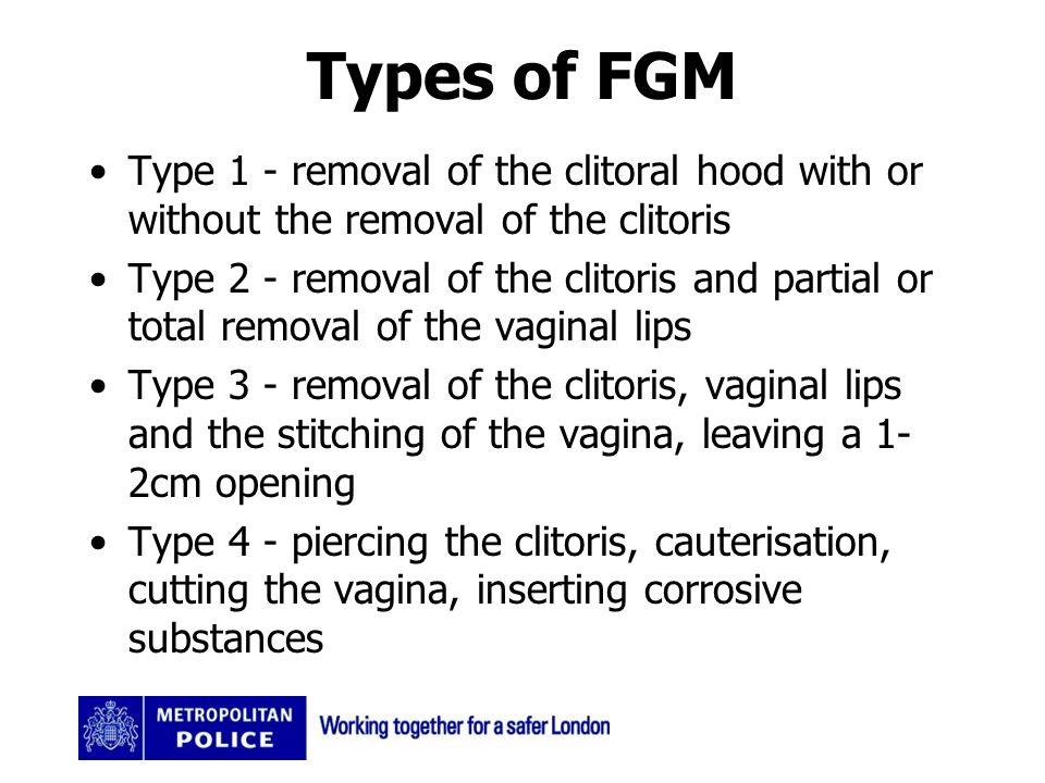 Types of FGM Type 1 - removal of the clitoral hood with or without the removal of the clitoris Type 2 - removal of the clitoris and partial or total removal of the vaginal lips Type 3 - removal of the clitoris, vaginal lips and the stitching of the vagina, leaving a 1- 2cm opening Type 4 - piercing the clitoris, cauterisation, cutting the vagina, inserting corrosive substances