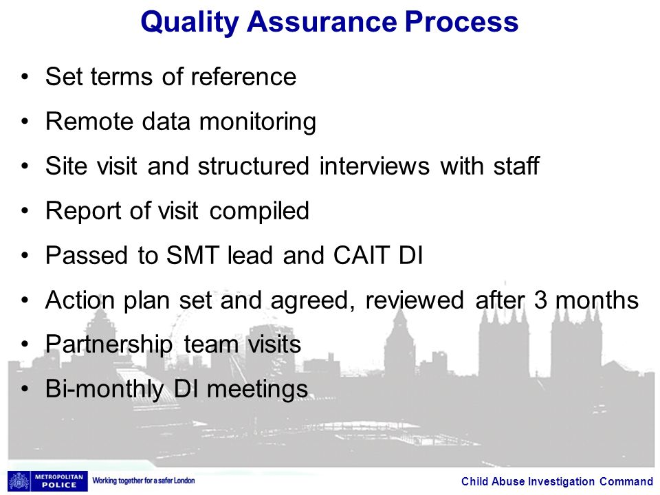 Child Abuse Investigation Command Quality Assurance Process Set terms of reference Remote data monitoring Site visit and structured interviews with staff Report of visit compiled Passed to SMT lead and CAIT DI Action plan set and agreed, reviewed after 3 months Partnership team visits Bi-monthly DI meetings