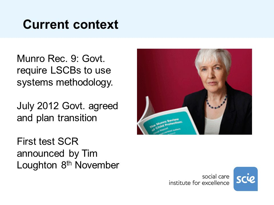 Current context Munro Rec. 9: Govt. require LSCBs to use systems methodology. July 2012 Govt. agreed and plan transition First test SCR announced by T
