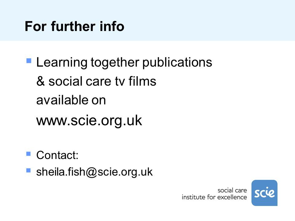 For further info Learning together publications & social care tv films available on www.scie.org.uk Contact: sheila.fish@scie.org.uk