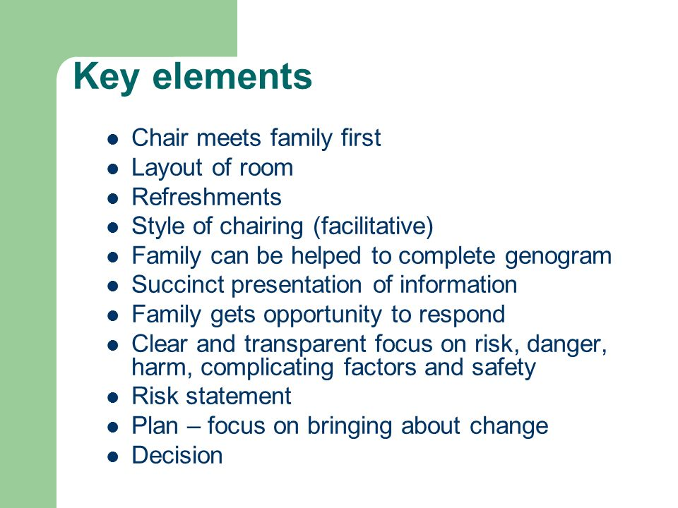 Key elements Chair meets family first Layout of room Refreshments Style of chairing (facilitative) Family can be helped to complete genogram Succinct