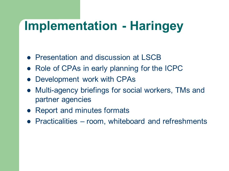 Implementation - Haringey Presentation and discussion at LSCB Role of CPAs in early planning for the ICPC Development work with CPAs Multi-agency brie