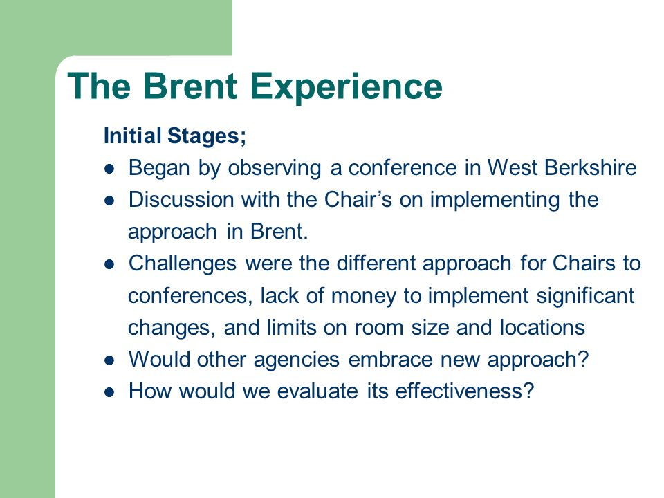 The Brent Experience Initial Stages; Began by observing a conference in West Berkshire Discussion with the Chairs on implementing the approach in Bren
