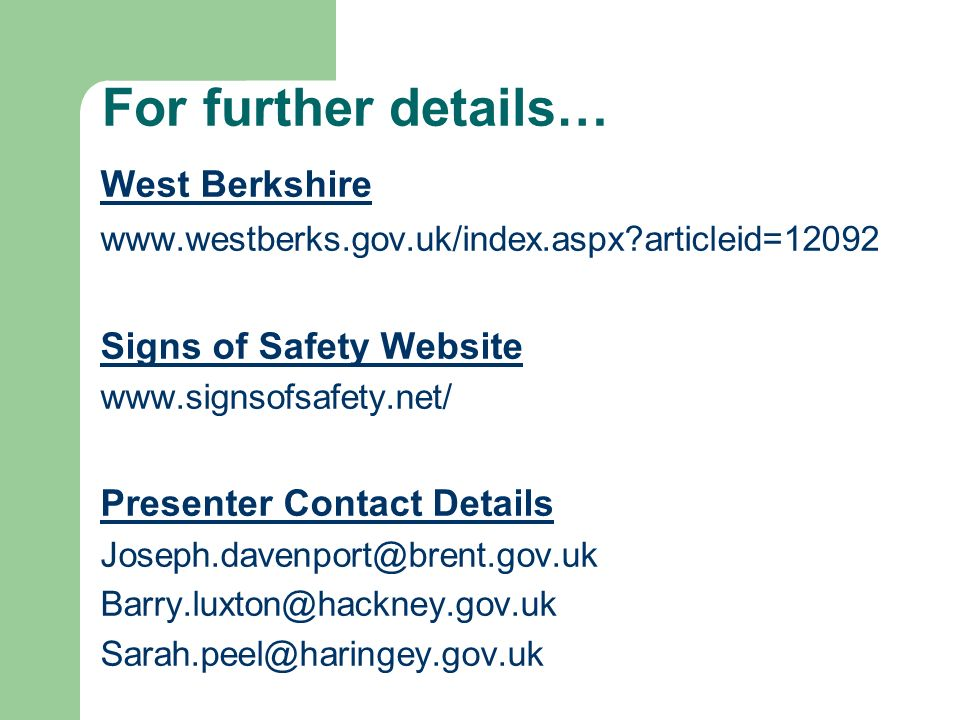 For further details… West Berkshire www.westberks.gov.uk/index.aspx?articleid=12092 Signs of Safety Website www.signsofsafety.net/ Presenter Contact D