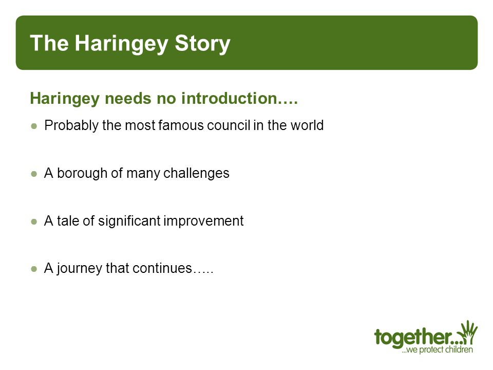The Haringey Story Haringey needs no introduction…. Probably the most famous council in the world A borough of many challenges A tale of significant i