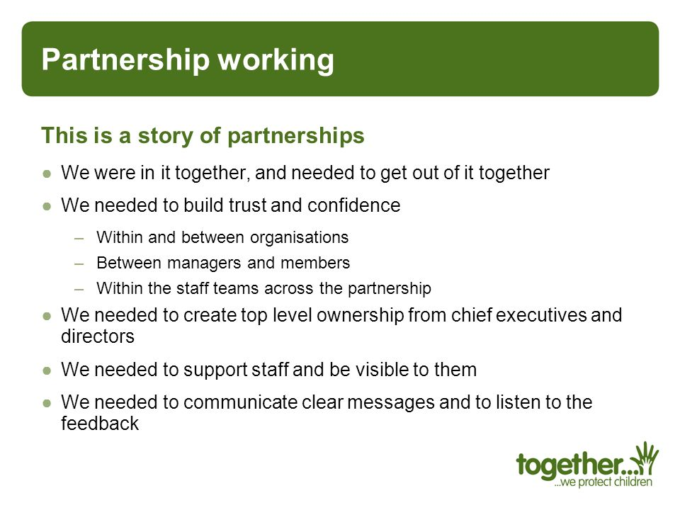 Partnership working This is a story of partnerships We were in it together, and needed to get out of it together We needed to build trust and confiden