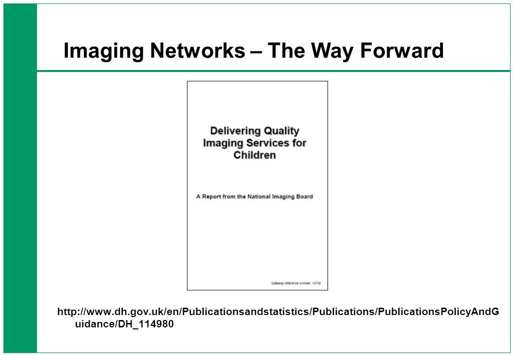 Imaging Networks – The Way Forward http://www.dh.gov.uk/en/Publicationsandstatistics/Publications/PublicationsPolicyAndG uidance/DH_114980