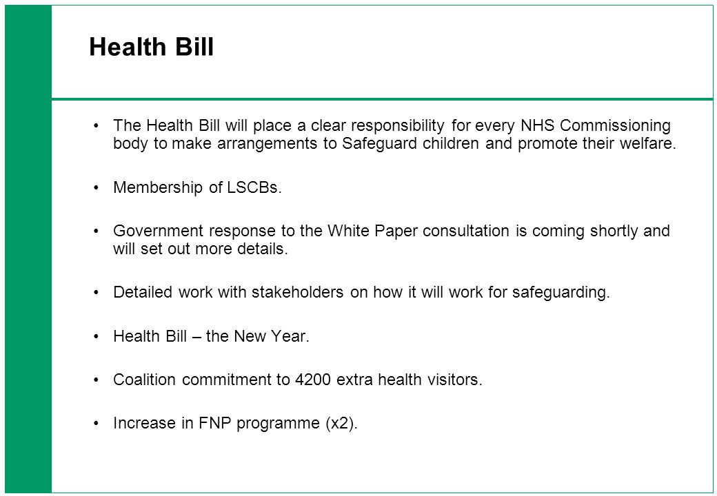 Health Bill The Health Bill will place a clear responsibility for every NHS Commissioning body to make arrangements to Safeguard children and promote their welfare.