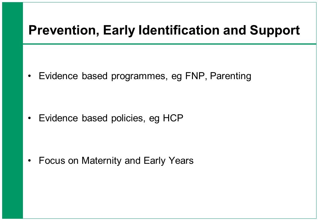 Prevention, Early Identification and Support Evidence based programmes, eg FNP, Parenting Evidence based policies, eg HCP Focus on Maternity and Early Years