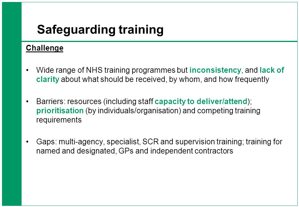 Safeguarding training Need a way for Safeguarding Training to be taken forward Build on the updated Intercollegiate document DH developing a training matrix to help local organisations – providing appropriate training.