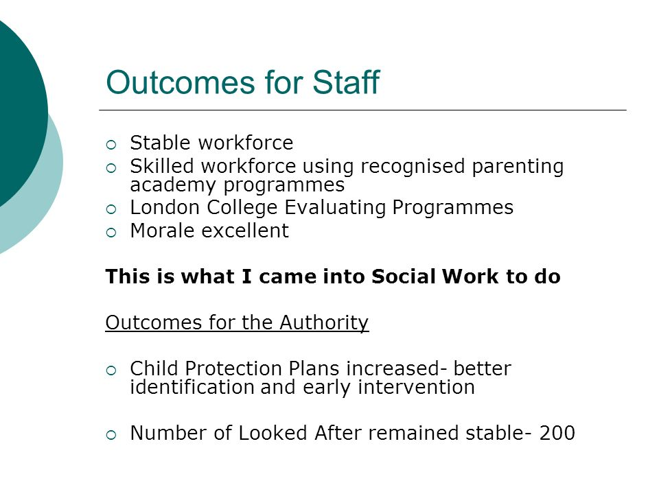 Outcomes for Staff Stable workforce Skilled workforce using recognised parenting academy programmes London College Evaluating Programmes Morale excellent This is what I came into Social Work to do Outcomes for the Authority Child Protection Plans increased- better identification and early intervention Number of Looked After remained stable- 200