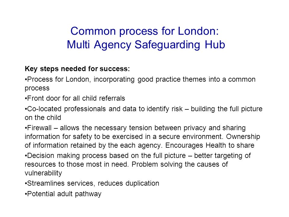 Common process for London: Multi Agency Safeguarding Hub Key steps needed for success: Process for London, incorporating good practice themes into a common process Front door for all child referrals Co-located professionals and data to identify risk – building the full picture on the child Firewall – allows the necessary tension between privacy and sharing information for safety to be exercised in a secure environment.