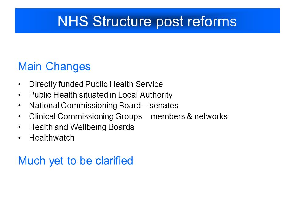 NHS Structure post reforms Main Changes Directly funded Public Health Service Public Health situated in Local Authority National Commissioning Board – senates Clinical Commissioning Groups – members & networks Health and Wellbeing Boards Healthwatch Much yet to be clarified