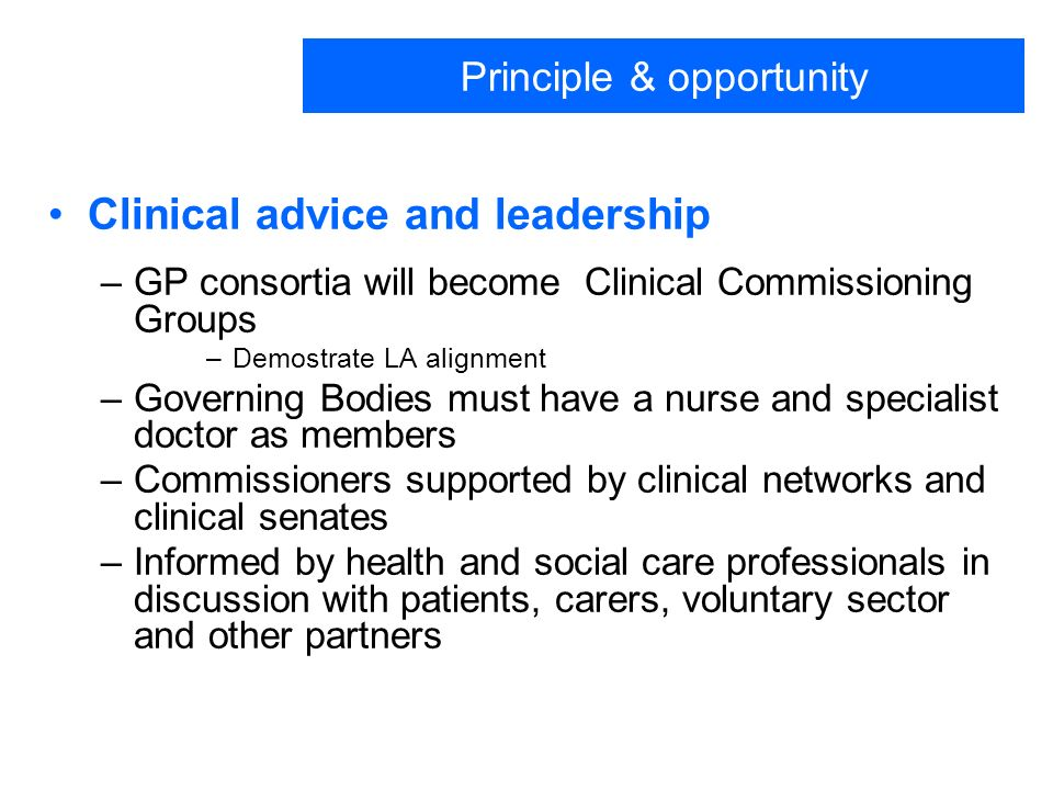 Principle & opportunity Clinical advice and leadership –GP consortia will become Clinical Commissioning Groups –Demostrate LA alignment –Governing Bodies must have a nurse and specialist doctor as members –Commissioners supported by clinical networks and clinical senates –Informed by health and social care professionals in discussion with patients, carers, voluntary sector and other partners