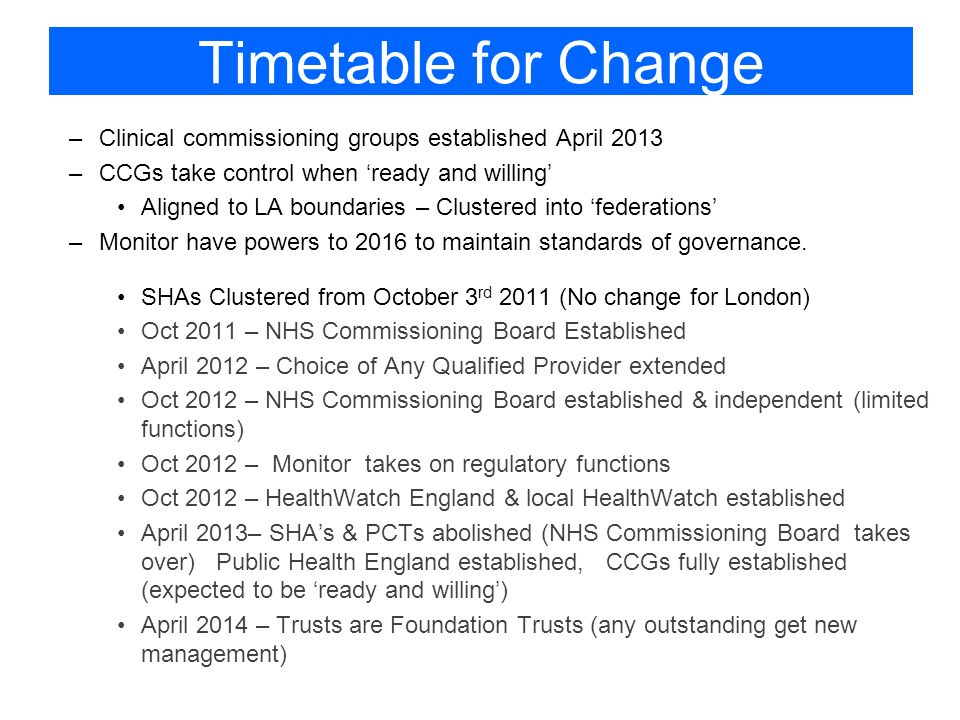 Timetable for Change –Clinical commissioning groups established April 2013 –CCGs take control when ready and willing Aligned to LA boundaries – Clustered into federations –Monitor have powers to 2016 to maintain standards of governance.