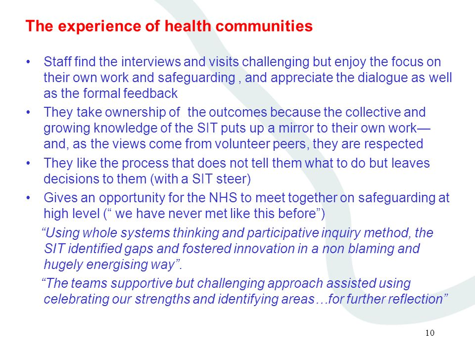 10 The experience of health communities Staff find the interviews and visits challenging but enjoy the focus on their own work and safeguarding, and appreciate the dialogue as well as the formal feedback They take ownership of the outcomes because the collective and growing knowledge of the SIT puts up a mirror to their own work and, as the views come from volunteer peers, they are respected They like the process that does not tell them what to do but leaves decisions to them (with a SIT steer) Gives an opportunity for the NHS to meet together on safeguarding at high level ( we have never met like this before) Using whole systems thinking and participative inquiry method, the SIT identified gaps and fostered innovation in a non blaming and hugely energising way.