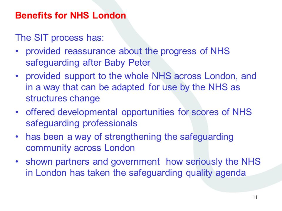 11 Benefits for NHS London The SIT process has: provided reassurance about the progress of NHS safeguarding after Baby Peter provided support to the w