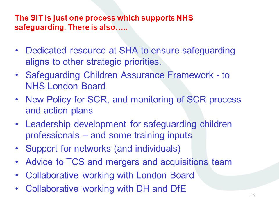 16 The SIT is just one process which supports NHS safeguarding. There is also….. Dedicated resource at SHA to ensure safeguarding aligns to other stra