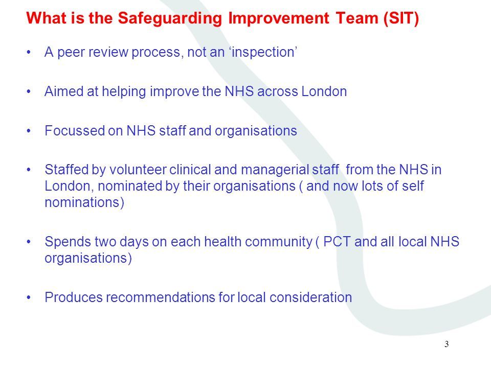 3 What is the Safeguarding Improvement Team (SIT) A peer review process, not an inspection Aimed at helping improve the NHS across London Focussed on NHS staff and organisations Staffed by volunteer clinical and managerial staff from the NHS in London, nominated by their organisations ( and now lots of self nominations) Spends two days on each health community ( PCT and all local NHS organisations) Produces recommendations for local consideration