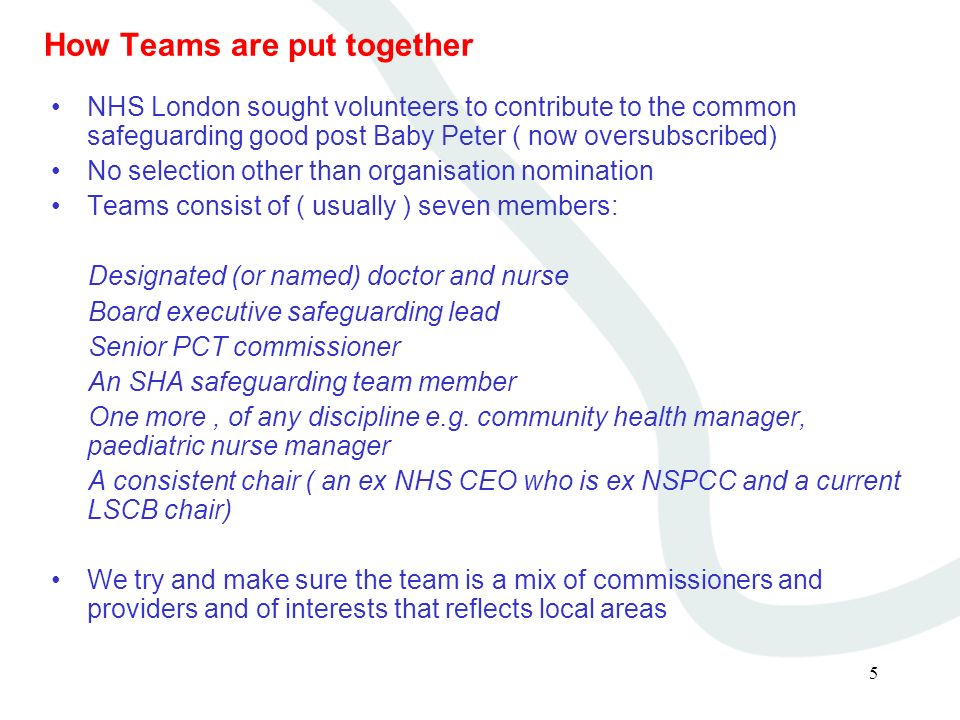 5 How Teams are put together NHS London sought volunteers to contribute to the common safeguarding good post Baby Peter ( now oversubscribed) No selec