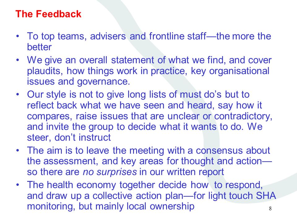 8 The Feedback To top teams, advisers and frontline staffthe more the better We give an overall statement of what we find, and cover plaudits, how things work in practice, key organisational issues and governance.
